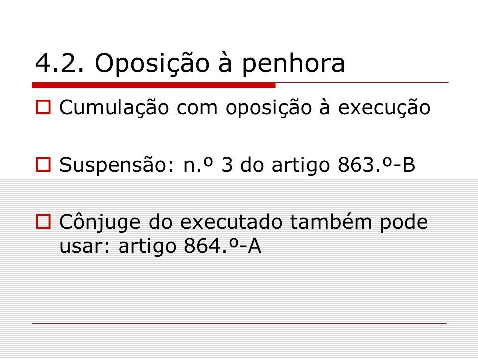 4.2. Oposição à penhora Cumulação com oposição à execução Suspensão: n.º 3 do artigo 863.º-B Cônjuge do executado também pode usar: artigo 864.º-A