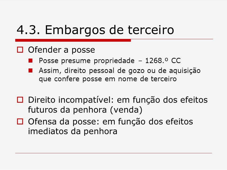 4.3. Embargos de terceiro Ofender a posse Posse presume propriedade – 1268.º CC Assim, direito pessoal de gozo ou de aquisição que confere posse em no