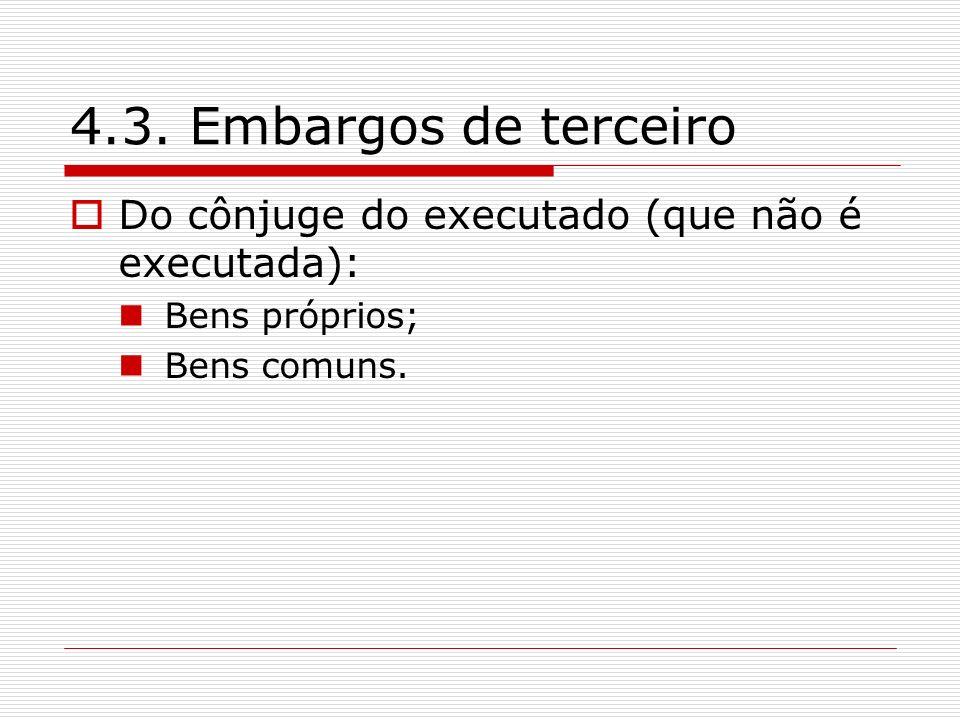 4.3. Embargos de terceiro Do cônjuge do executado (que não é executada): Bens próprios; Bens comuns.