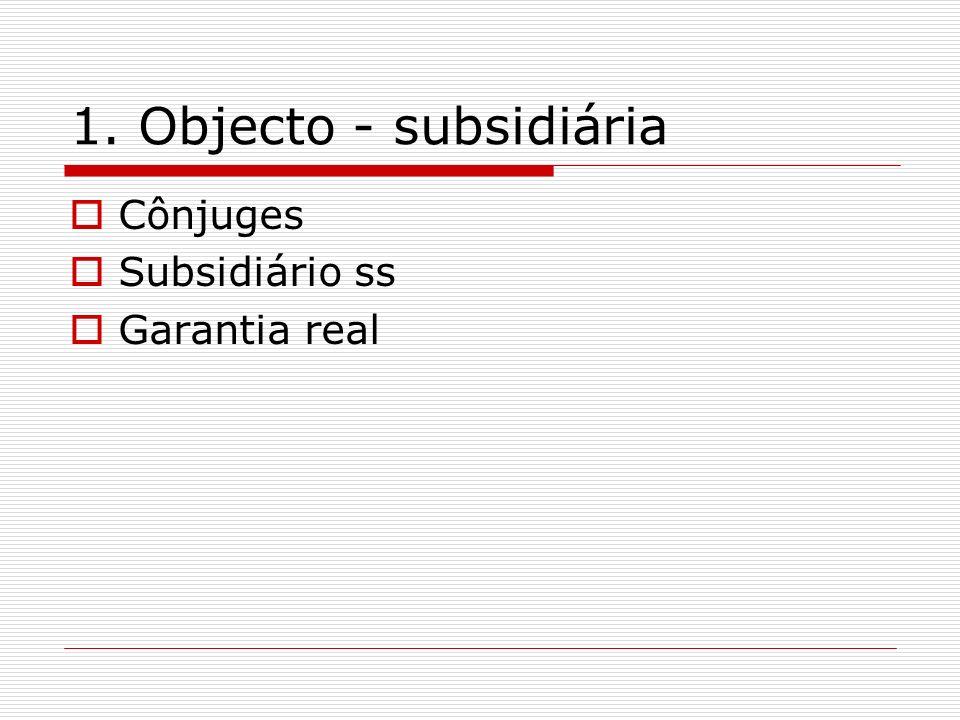 1. Objecto - subsidiária Cônjuges Subsidiário ss Garantia real