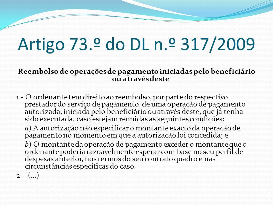 Artigo 73.º do DL n.º 317/2009 Reembolso de operações de pagamento iniciadas pelo beneficiário ou através deste 1 - O ordenante tem direito ao reembol