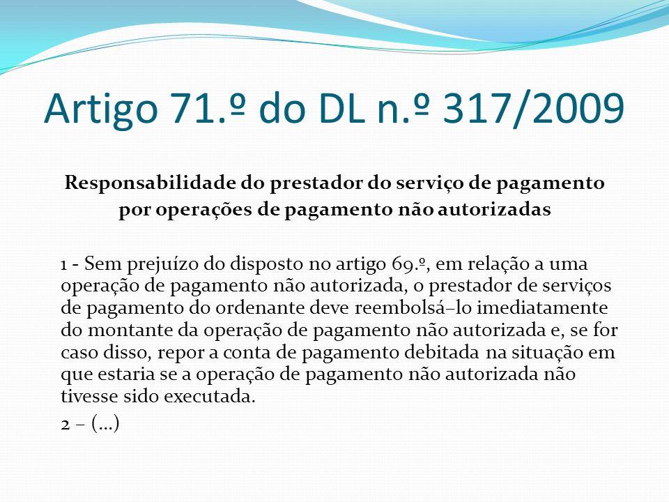 Artigo 71.º do DL n.º 317/2009 Responsabilidade do prestador do serviço de pagamento por operações de pagamento não autorizadas 1 - Sem prejuízo do di