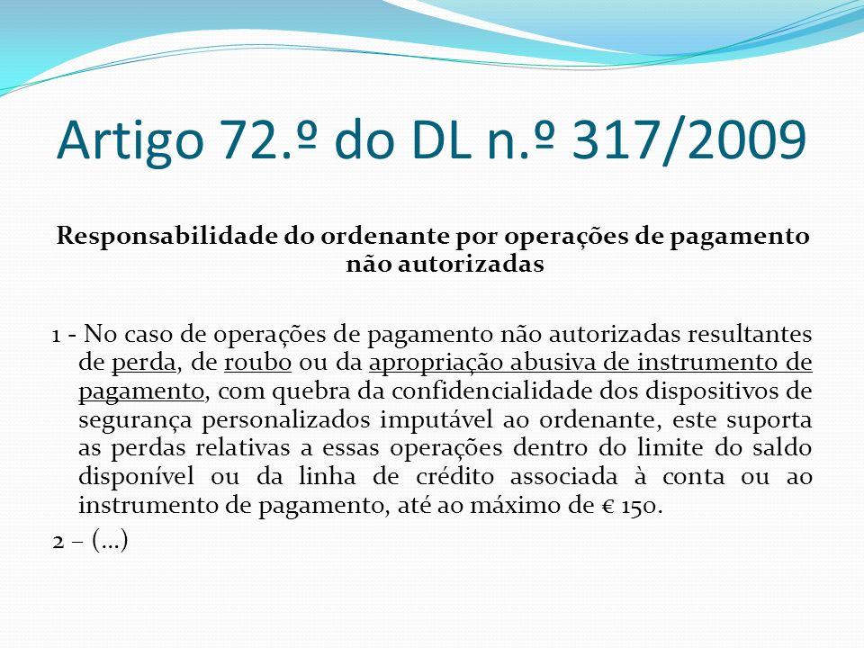 Artigo 72.º do DL n.º 317/2009 Responsabilidade do ordenante por operações de pagamento não autorizadas 1 - No caso de operações de pagamento não auto