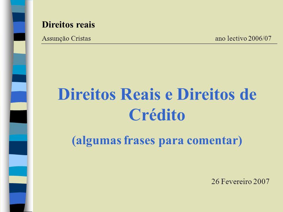 Direitos Reais e Direitos de Crédito (algumas frases para comentar) Direitos reais Assunção Cristas ano lectivo 2006/07 26 Fevereiro 2007