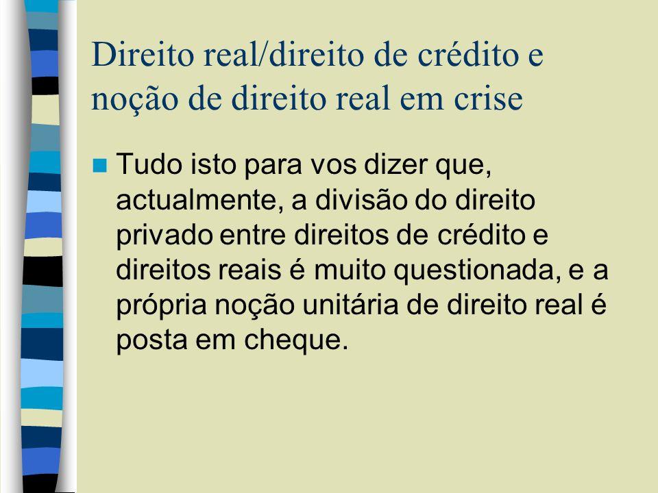 Direito real/direito de crédito e noção de direito real em crise Tudo isto para vos dizer que, actualmente, a divisão do direito privado entre direito