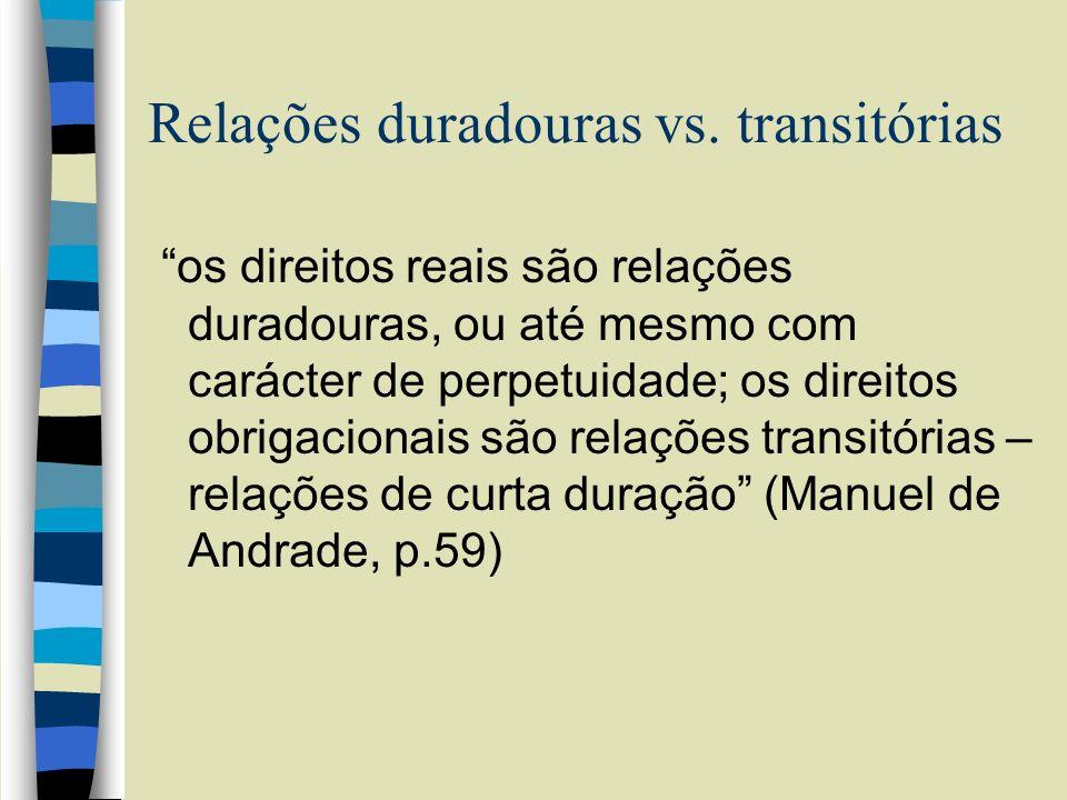 Relações duradouras vs. transitórias os direitos reais são relações duradouras, ou até mesmo com carácter de perpetuidade; os direitos obrigacionais s