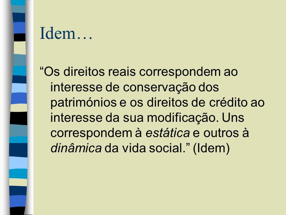 Idem… Os direitos reais correspondem ao interesse de conservação dos patrimónios e os direitos de crédito ao interesse da sua modificação. Uns corresp