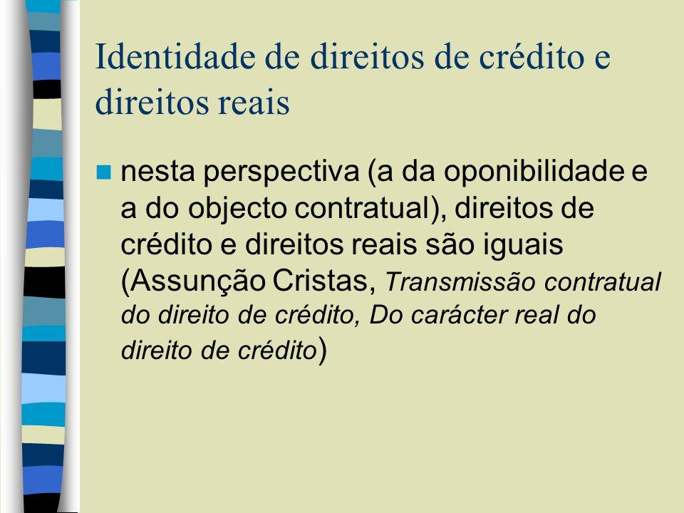Identidade de direitos de crédito e direitos reais nesta perspectiva (a da oponibilidade e a do objecto contratual), direitos de crédito e direitos re
