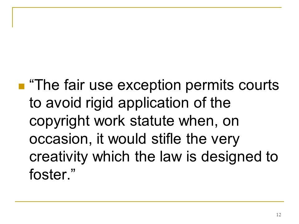 12 The fair use exception permits courts to avoid rigid application of the copyright work statute when, on occasion, it would stifle the very creativity which the law is designed to foster.