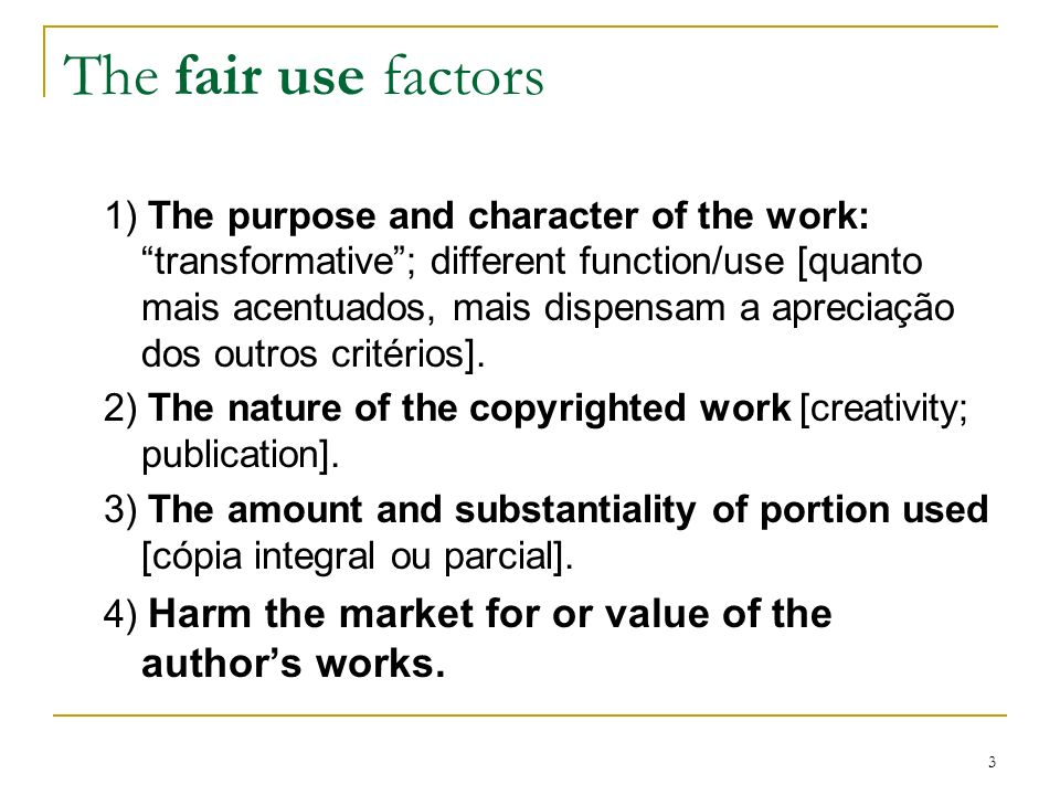 3 The fair use factors 1) The purpose and character of the work:transformative; different function/use [quanto mais acentuados, mais dispensam a aprec