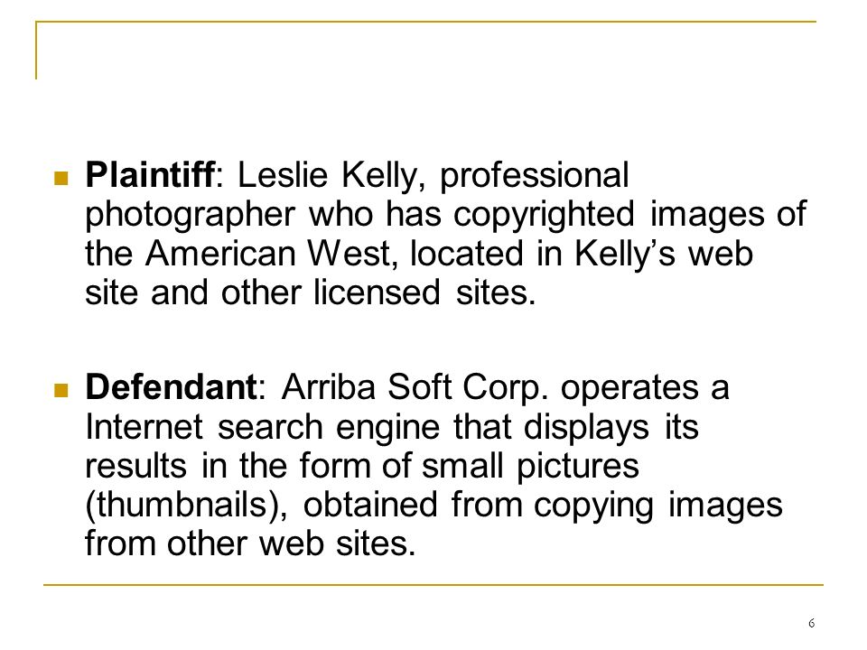 6 Plaintiff: Leslie Kelly, professional photographer who has copyrighted images of the American West, located in Kellys web site and other licensed sites.
