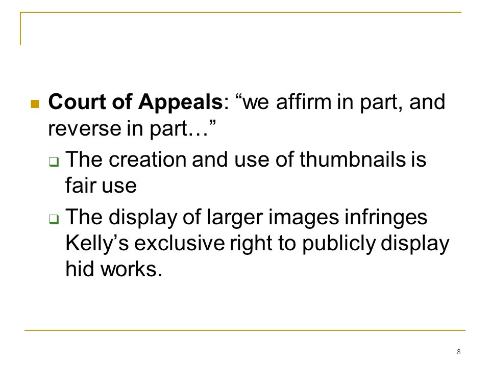 8 Court of Appeals: we affirm in part, and reverse in part… The creation and use of thumbnails is fair use The display of larger images infringes Kellys exclusive right to publicly display hid works.