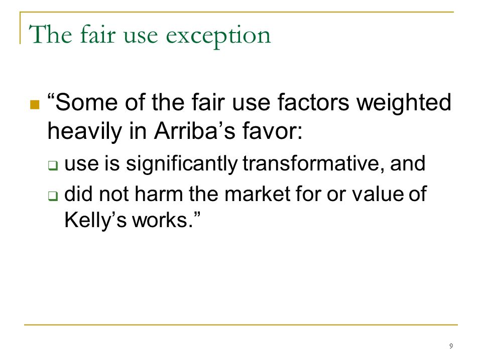 9 The fair use exception Some of the fair use factors weighted heavily in Arribas favor: use is significantly transformative, and did not harm the market for or value of Kellys works.