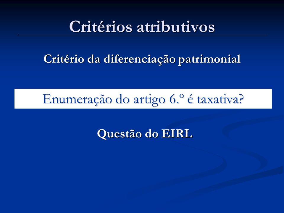 Critérios atributivos Critério da diferenciação patrimonial Enumeração do artigo 6.º é taxativa? Questão do EIRL