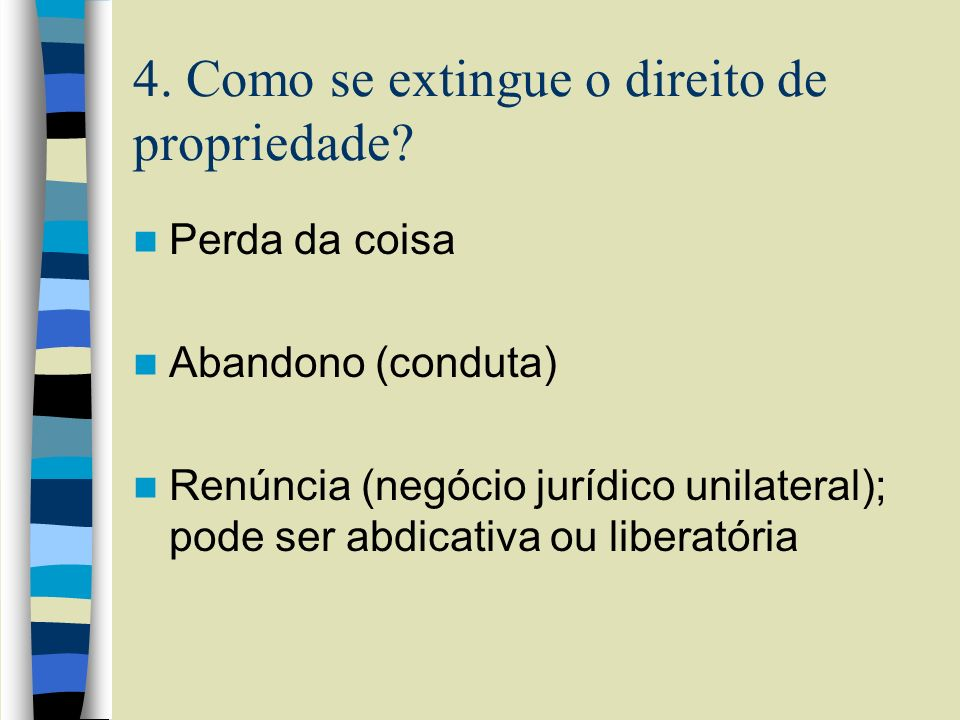 4. Como se extingue o direito de propriedade? Perda da coisa Abandono (conduta) Renúncia (negócio jurídico unilateral); pode ser abdicativa ou liberat