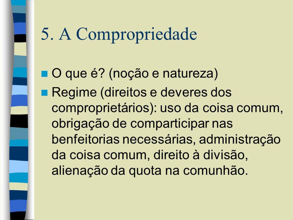 5. A Compropriedade O que é? (noção e natureza) Regime (direitos e deveres dos comproprietários): uso da coisa comum, obrigação de comparticipar nas b