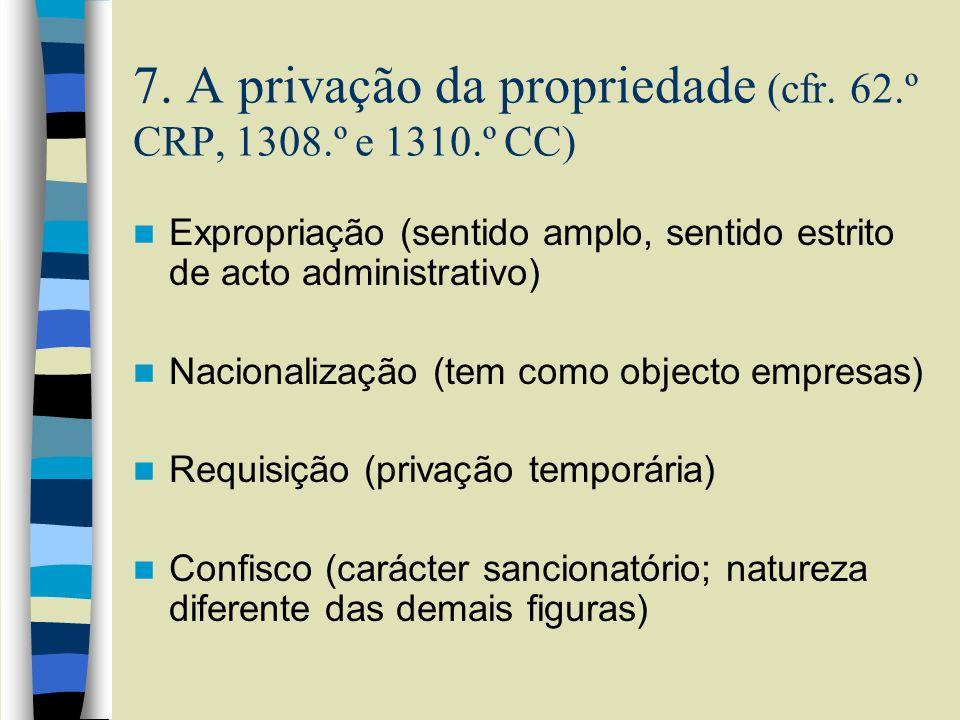 7. A privação da propriedade (cfr. 62.º CRP, 1308.º e 1310.º CC) Expropriação (sentido amplo, sentido estrito de acto administrativo) Nacionalização (