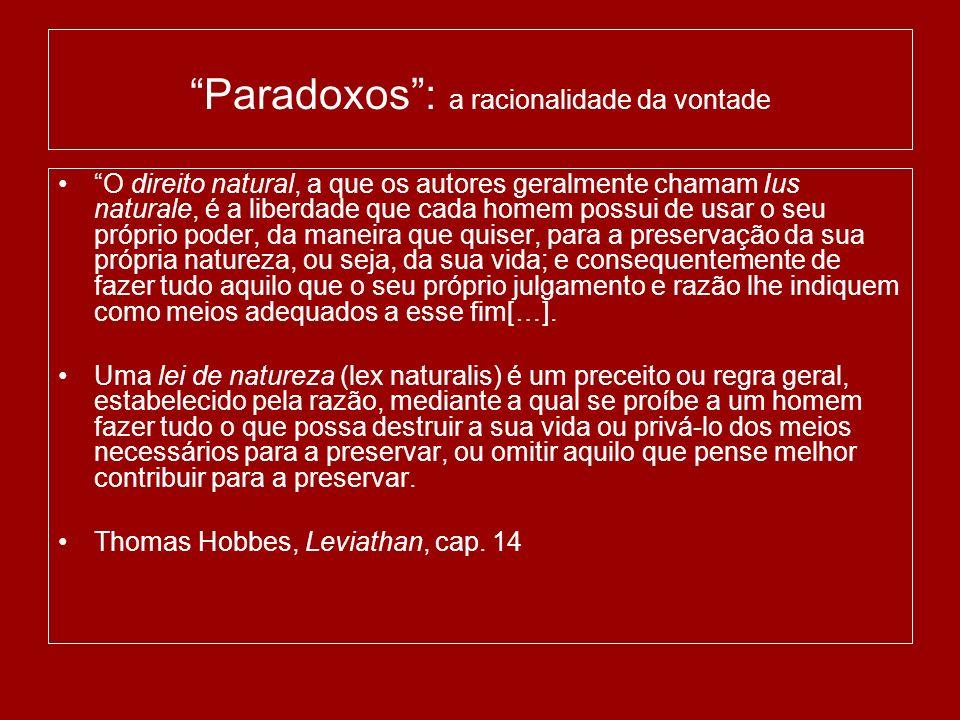 Paradoxos: a racionalidade da vontade O direito natural, a que os autores geralmente chamam Ius naturale, é a liberdade que cada homem possui de usar o seu próprio poder, da maneira que quiser, para a preservação da sua própria natureza, ou seja, da sua vida; e consequentemente de fazer tudo aquilo que o seu próprio julgamento e razão lhe indiquem como meios adequados a esse fim[…].