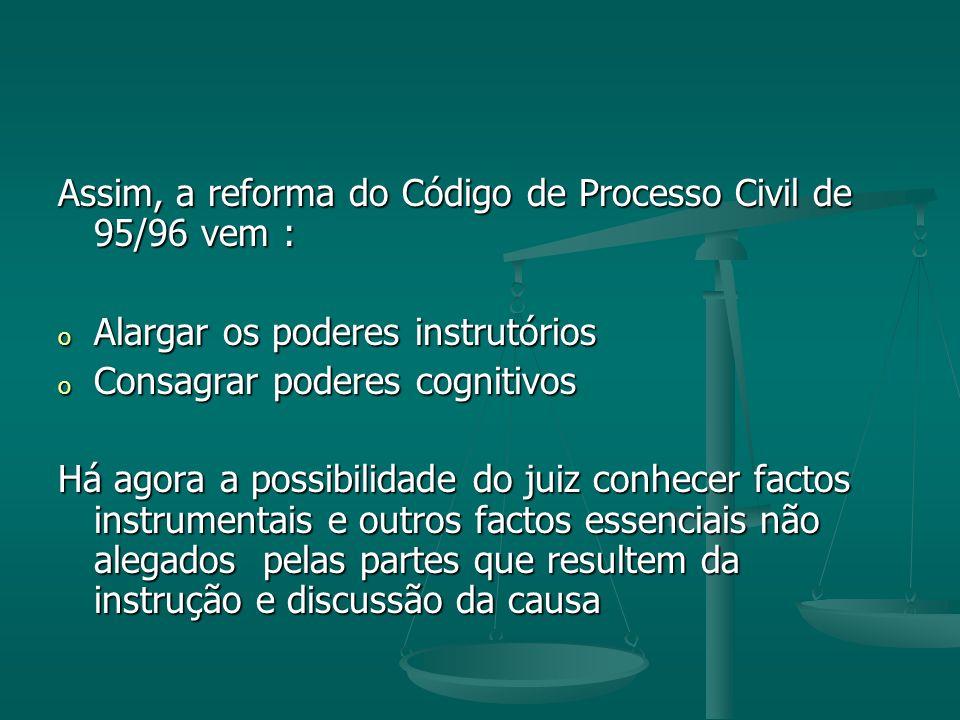Assim, a reforma do Código de Processo Civil de 95/96 vem : o Alargar os poderes instrutórios o Consagrar poderes cognitivos Há agora a possibilidade do juiz conhecer factos instrumentais e outros factos essenciais não alegados pelas partes que resultem da instrução e discussão da causa