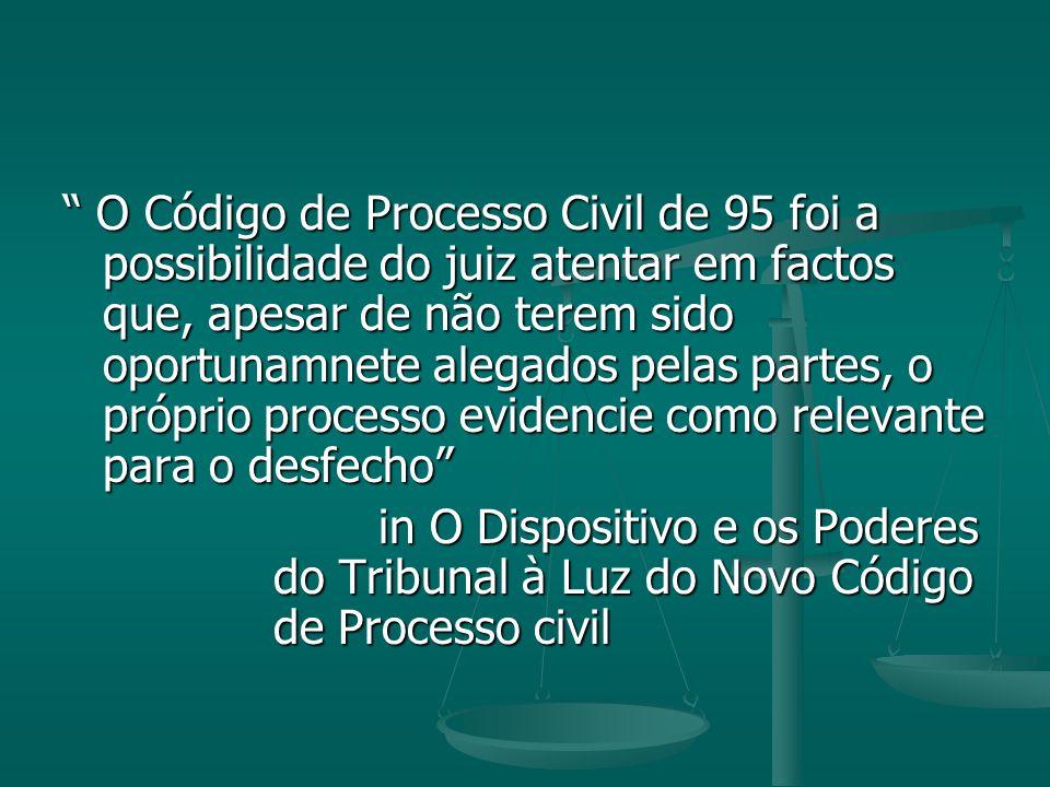 O Código de Processo Civil de 95 foi a possibilidade do juiz atentar em factos que, apesar de não terem sido oportunamnete alegados pelas partes, o próprio processo evidencie como relevante para o desfecho O Código de Processo Civil de 95 foi a possibilidade do juiz atentar em factos que, apesar de não terem sido oportunamnete alegados pelas partes, o próprio processo evidencie como relevante para o desfecho in O Dispositivo e os Poderes do Tribunal à Luz do Novo Código de Processo civil