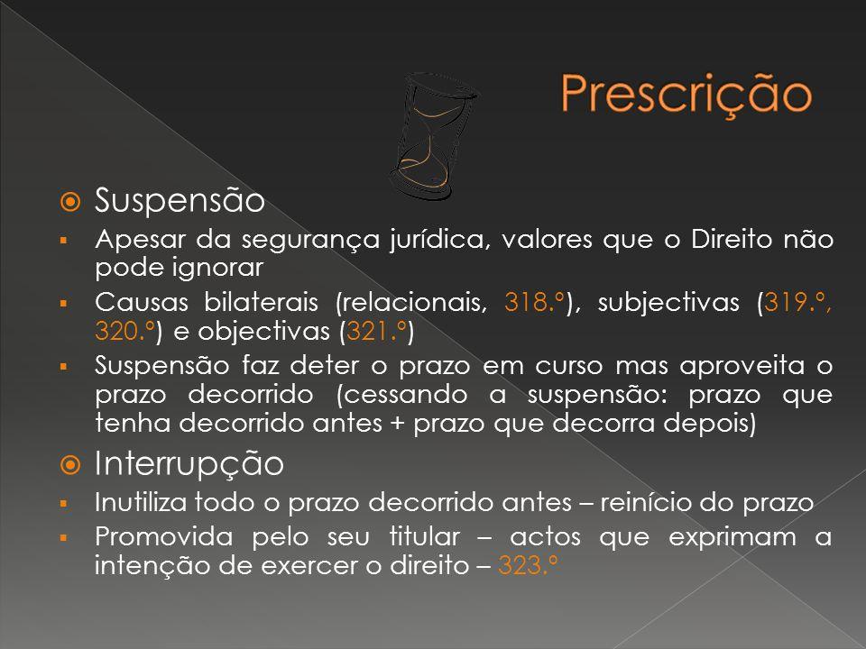 Suspensão Apesar da segurança jurídica, valores que o Direito não pode ignorar Causas bilaterais (relacionais, 318.º), subjectivas (319.º, 320.º) e objectivas (321.º) Suspensão faz deter o prazo em curso mas aproveita o prazo decorrido (cessando a suspensão: prazo que tenha decorrido antes + prazo que decorra depois) Interrupção Inutiliza todo o prazo decorrido antes – reinício do prazo Promovida pelo seu titular – actos que exprimam a intenção de exercer o direito – 323.º