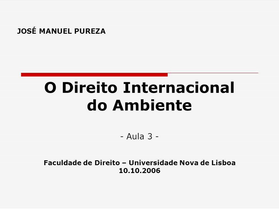 JOSÉ MANUEL PUREZA O Direito Internacional do Ambiente - Aula 3 - Faculdade de Direito – Universidade Nova de Lisboa 10.10.2006