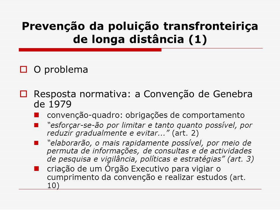 Prevenção da poluição transfronteiriça de longa distância (1) O problema Resposta normativa: a Convenção de Genebra de 1979 convenção-quadro: obrigações de comportamento esforçar-se-ão por limitar e tanto quanto possível, por reduzir gradualmente e evitar...