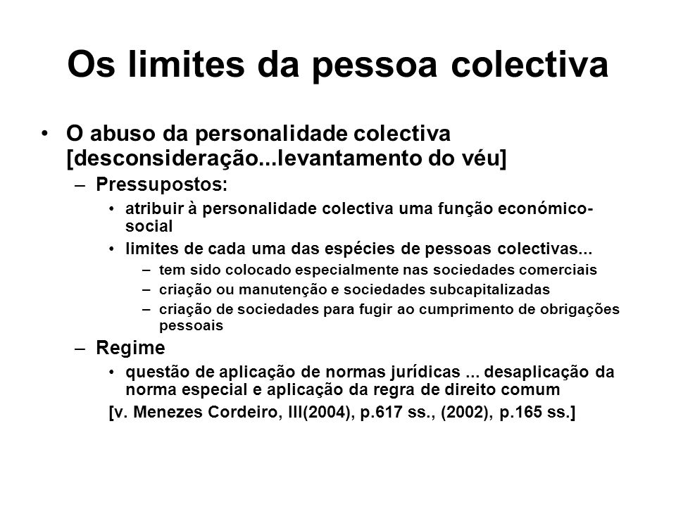 Os limites da pessoa colectiva O abuso da personalidade colectiva [desconsideração...levantamento do véu] –Pressupostos: atribuir à personalidade cole