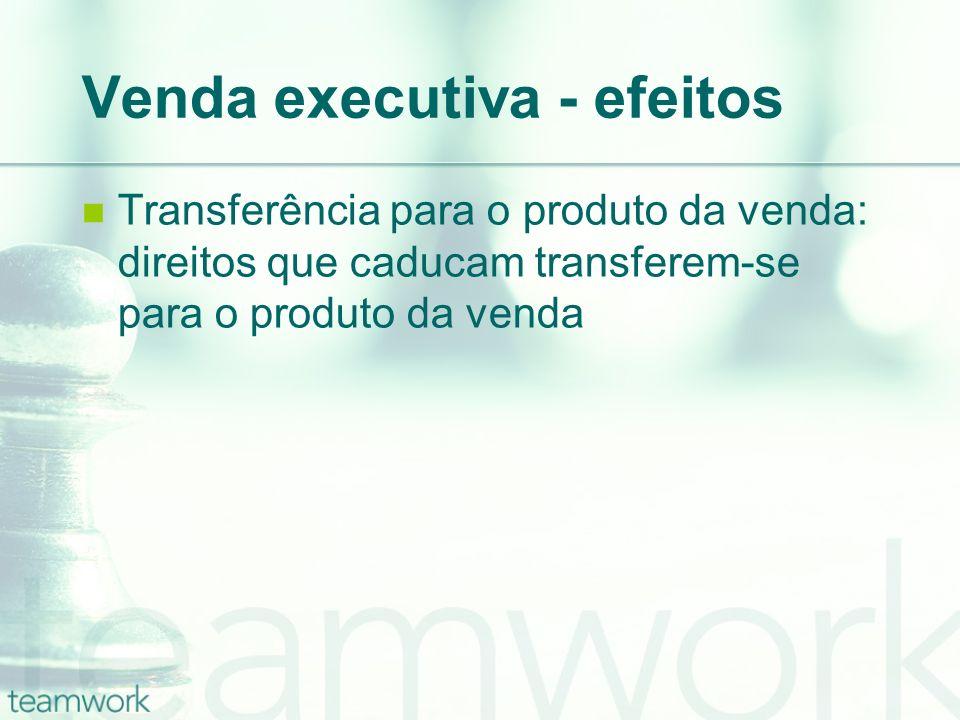 Venda executiva - efeitos Transferência para o produto da venda: direitos que caducam transferem-se para o produto da venda