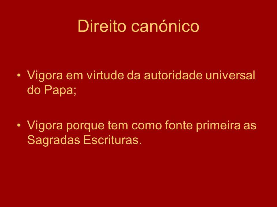 Direito canónico Vigora em virtude da autoridade universal do Papa; Vigora porque tem como fonte primeira as Sagradas Escrituras.