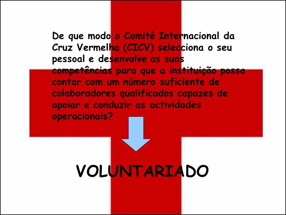 VOLUNTARIADO De que modo o Comité Internacional da Cruz Vermelha (CICV) selecciona o seu pessoal e desenvolve as suas competências para que a institui