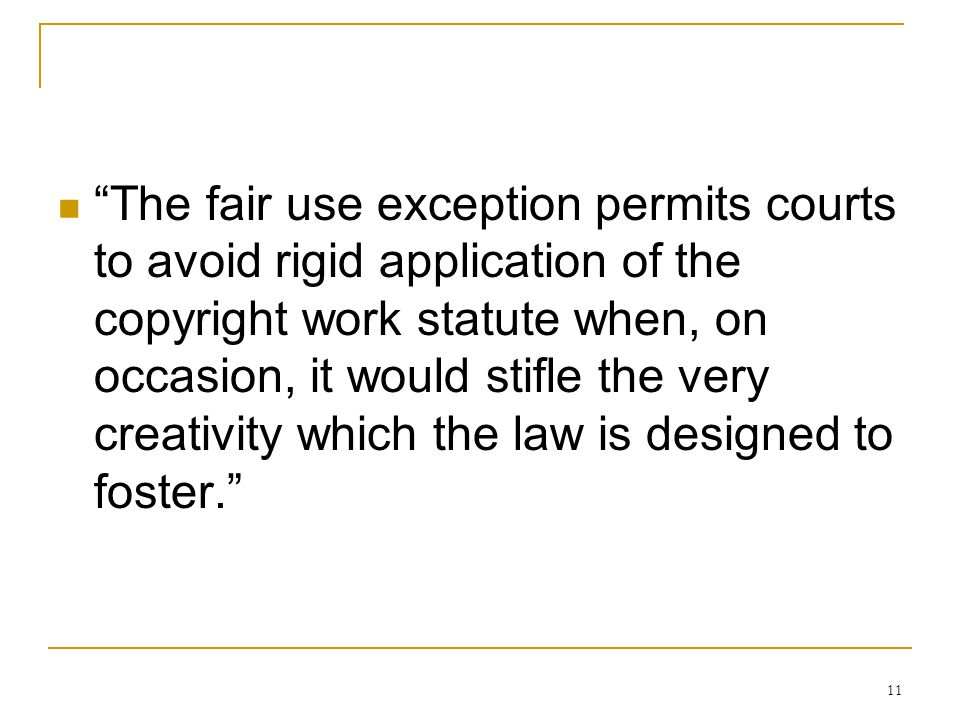 11 The fair use exception permits courts to avoid rigid application of the copyright work statute when, on occasion, it would stifle the very creativity which the law is designed to foster.