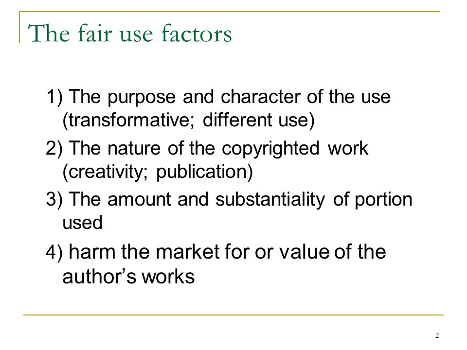 2 The fair use factors 1) The purpose and character of the use (transformative; different use) 2) The nature of the copyrighted work (creativity; publication) 3) The amount and substantiality of portion used 4) harm the market for or value of the authors works