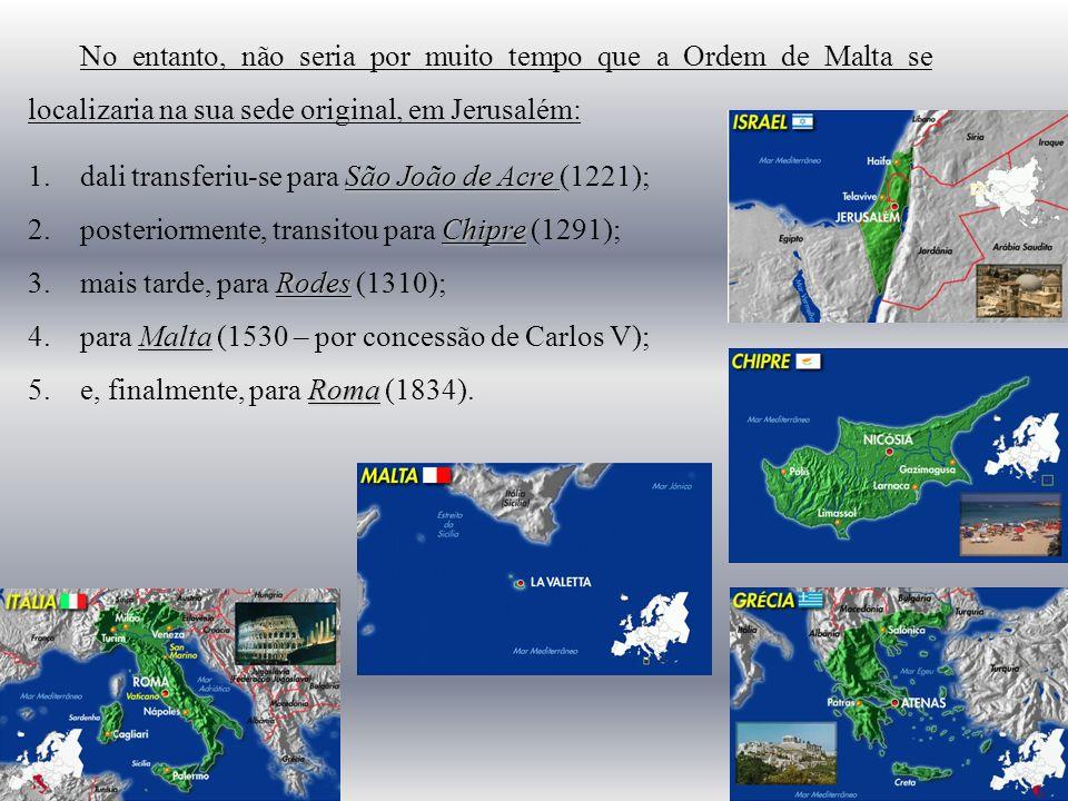 No entanto, não seria por muito tempo que a Ordem de Malta se localizaria na sua sede original, em Jerusalém: São João de Acre 1.dali transferiu-se para São João de Acre (1221); Chipre 2.posteriormente, transitou para Chipre (1291); Rodes 3.mais tarde, para Rodes (1310); Malta 4.para Malta (1530 – por concessão de Carlos V); Roma 5.e, finalmente, para Roma (1834).
