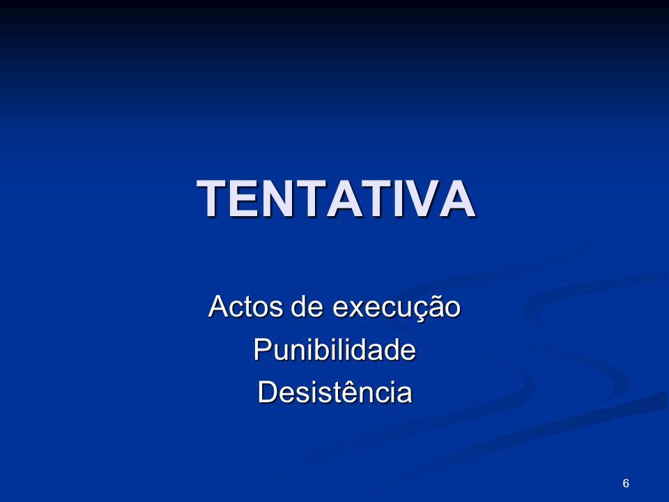 6 TENTATIVA Actos de execução PunibilidadeDesistência