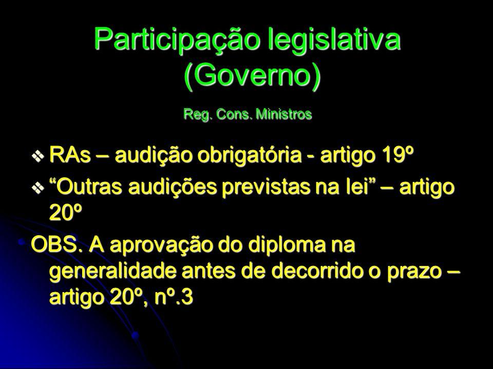 Participação legislativa (Governo) Reg. Cons. Ministros RAs – audição obrigatória - artigo 19º RAs – audição obrigatória - artigo 19º Outras audições