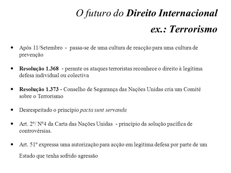 O futuro do Direito Internacional ex.: Terrorismo Após 11/Setembro - passa-se de uma cultura de reacção para uma cultura de prevenção Resolução 1.368