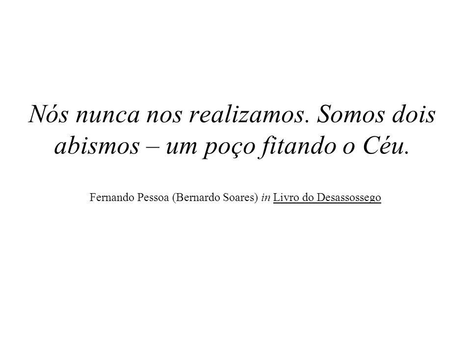 Nós nunca nos realizamos. Somos dois abismos – um poço fitando o Céu. Fernando Pessoa (Bernardo Soares) in Livro do Desassossego