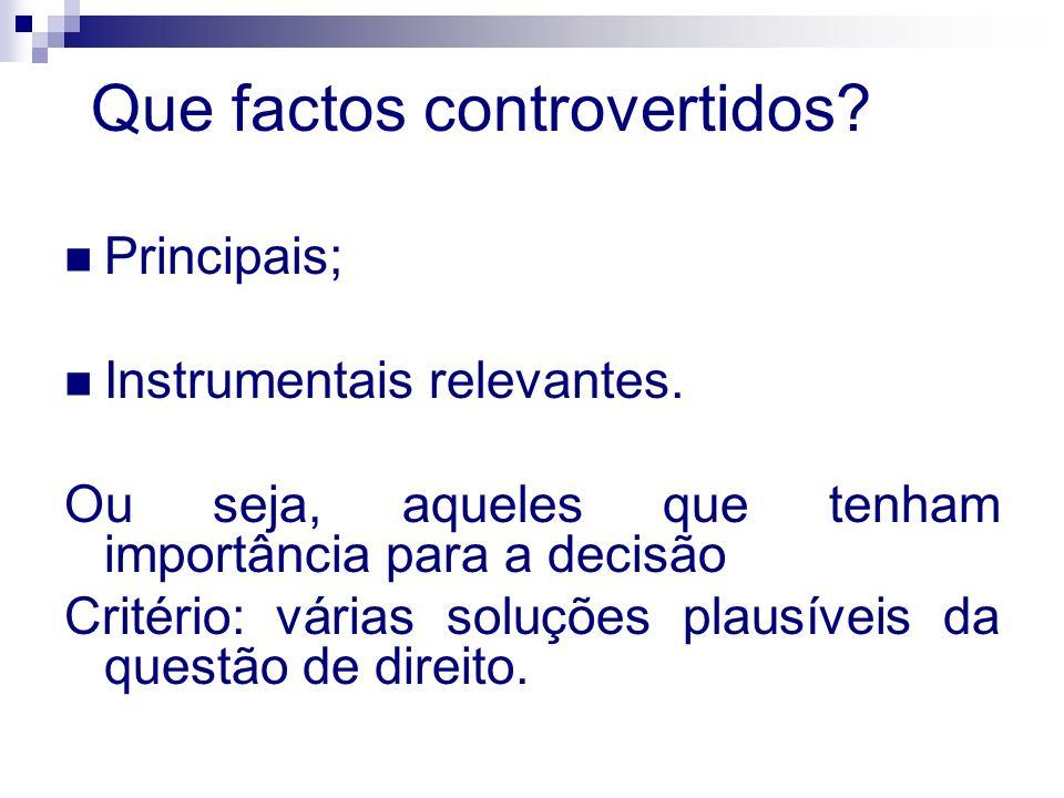 Que factos controvertidos? Principais; Instrumentais relevantes. Ou seja, aqueles que tenham importância para a decisão Critério: várias soluções plau