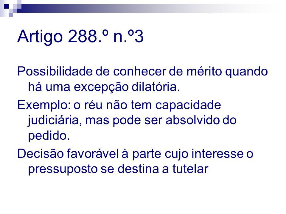 Artigo 288.º n.º3 Possibilidade de conhecer de mérito quando há uma excepção dilatória. Exemplo: o réu não tem capacidade judiciária, mas pode ser abs