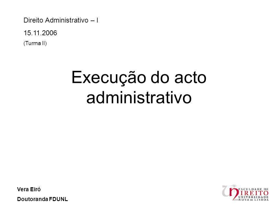 A execução do acto administrativo Direito Administrativo – I 15.11.2006 Vera Eiró Doutoranda FDUNL O que é executar um acto administrativo.