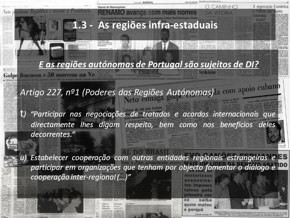 1.3 - As regiões infra-estaduais E as regiões autónomas de Portugal são sujeitos de DI? Artigo 227, nº1 (Poderes das Regiões Autónomas) t ) Participar