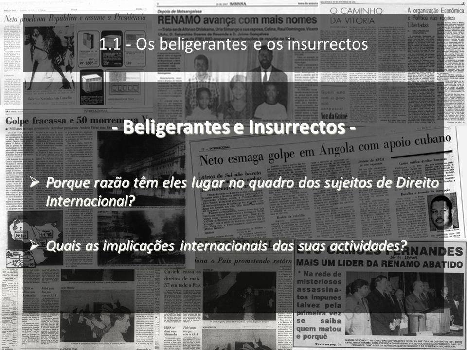 1.1 - Os beligerantes e os insurrectos - Beligerantes e Insurrectos - Porque razão têm eles lugar no quadro dos sujeitos de Direito Internacional? Por