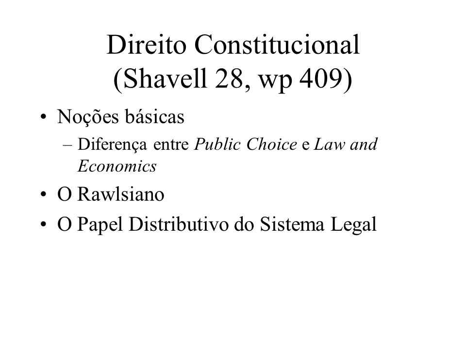 Direito Constitucional (Shavell 28, wp 409) Noções básicas –Diferença entre Public Choice e Law and Economics O Rawlsiano O Papel Distributivo do Sistema Legal