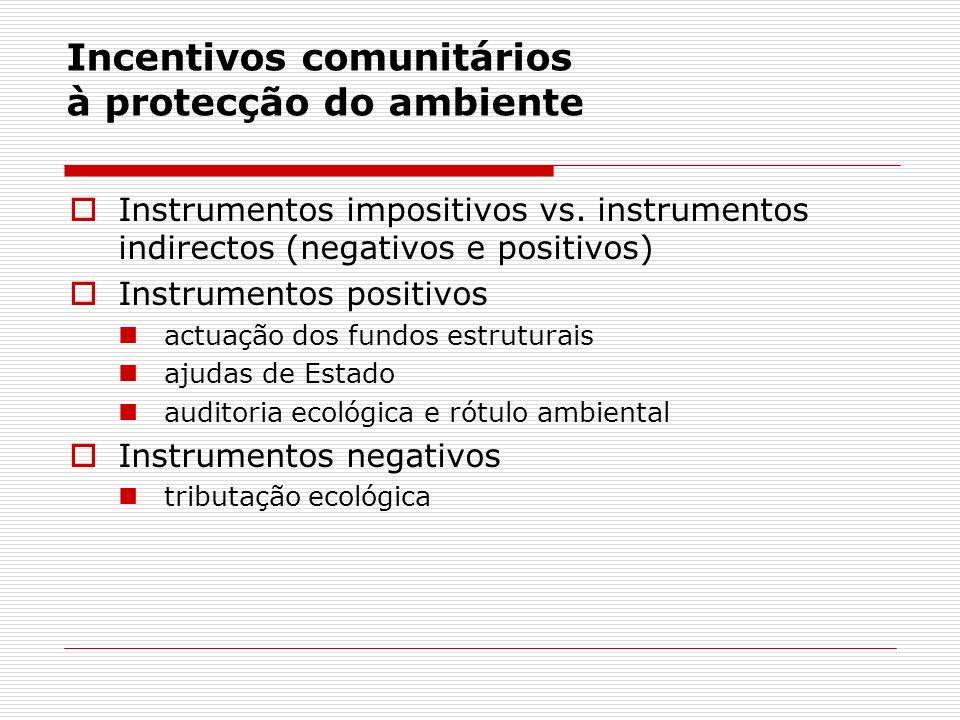 Incentivos comunitários à protecção do ambiente Instrumentos impositivos vs. instrumentos indirectos (negativos e positivos) Instrumentos positivos ac