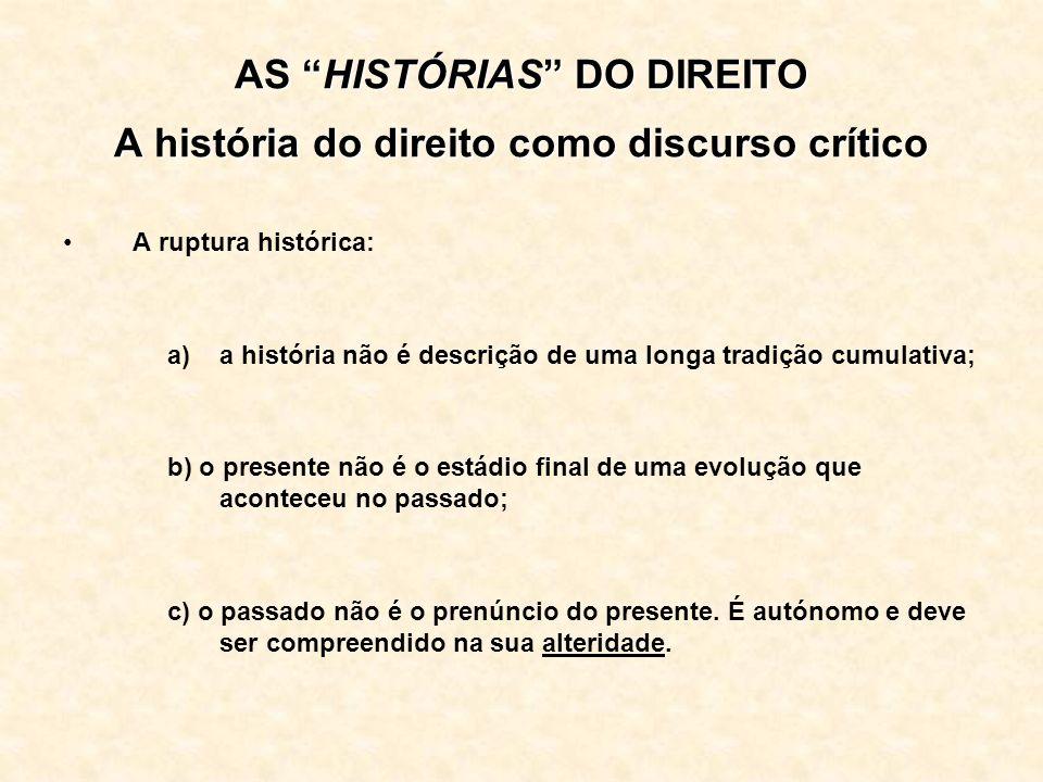 AS HISTÓRIAS DO DIREITO A história do direito como discurso crítico A ruptura histórica: a)a história não é descrição de uma longa tradição cumulativa