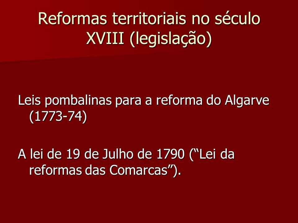 Reformas territoriais no século XVIII (legislação) Leis pombalinas para a reforma do Algarve (1773-74) A lei de 19 de Julho de 1790 (Lei da reformas d
