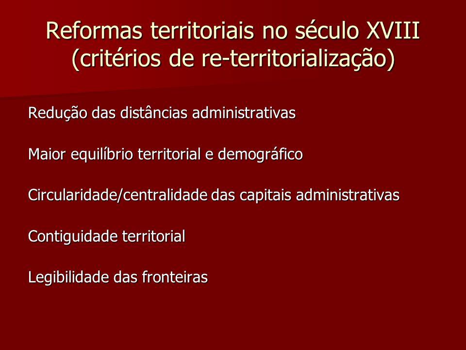 Reformas territoriais no século XVIII (critérios de re-territorialização) Redução das distâncias administrativas Maior equilíbrio territorial e demogr
