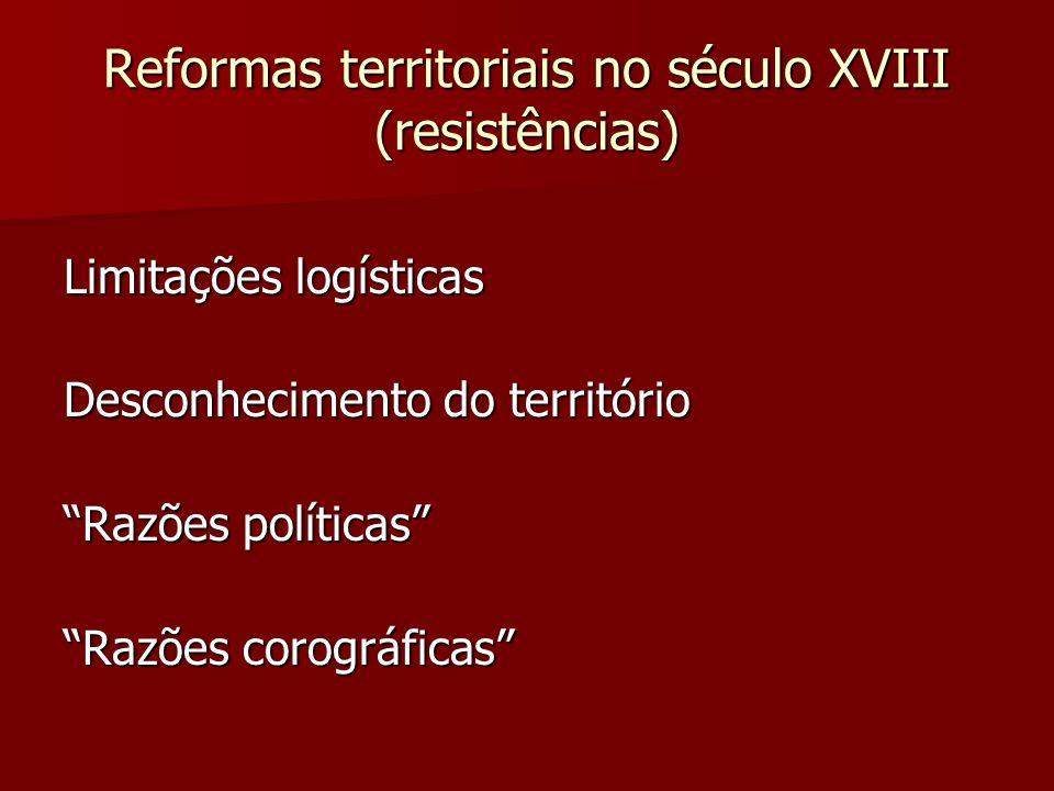 Reformas territoriais no século XVIII (resistências) Limitações logísticas Desconhecimento do território Razões políticas Razões corográficas