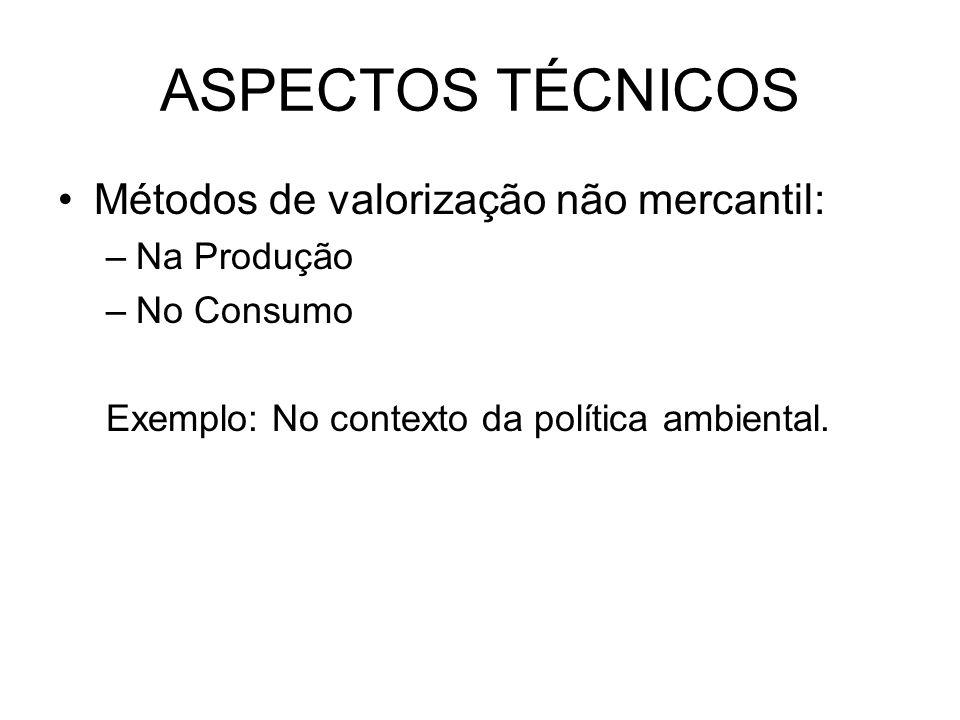 ASPECTOS TÉCNICOS Métodos de valorização não mercantil: –Na Produção –No Consumo Exemplo: No contexto da política ambiental.